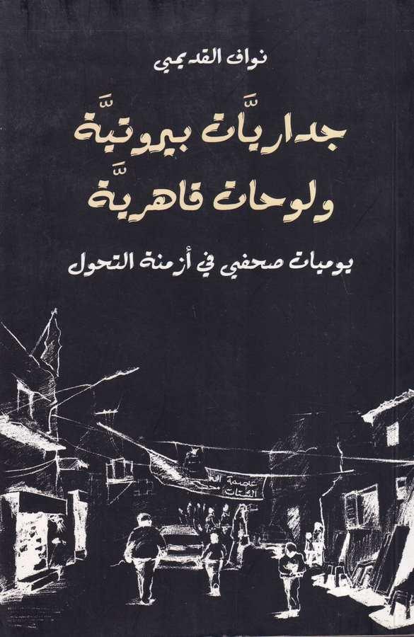 Cidariyyatr Beyrutiyye velev Hat Kahiriyye-جداريات بيروتية ولوحات قاهرية يوميات صحفي في ازمنة التحول